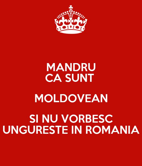 MANDRU CA SUNT  MOLDOVEAN SI NU VORBESC UNGURESTE IN ROMANIA