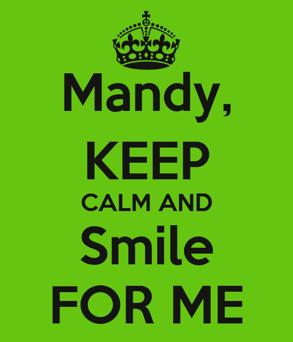 Mandy, KEEP CALM AND Smile FOR ME