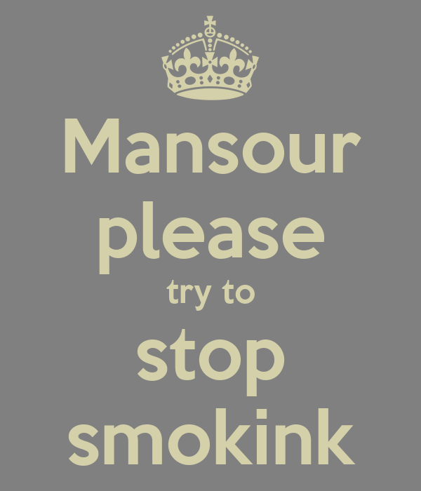 Mansour please try to stop smokink