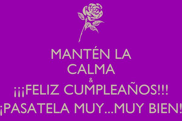 MANTÉN LA CALMA & ¡¡¡FELIZ CUMPLEAÑOS!!! ¡PASATELA MUY...MUY BIEN!