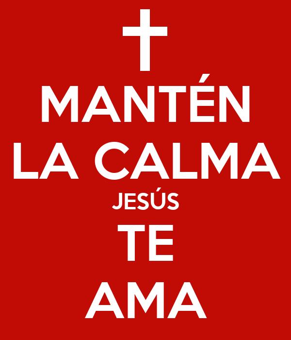 MANTÉN LA CALMA JESÚS TE AMA