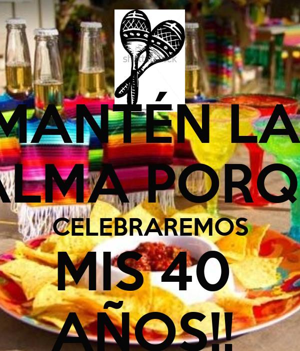 MANTÉN LA  CALMA PORQUE CELEBRAREMOS MIS 40  AÑOS!!