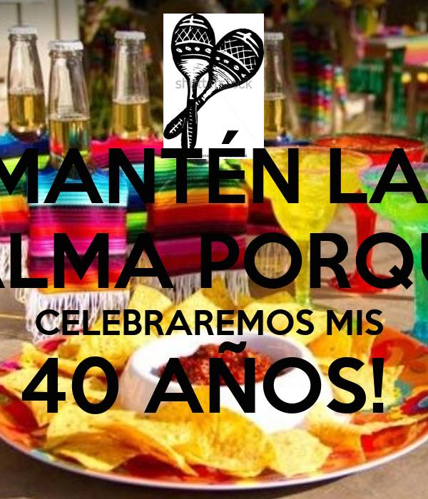MANTÉN LA  CALMA PORQUE  CELEBRAREMOS MIS  40 AÑOS!