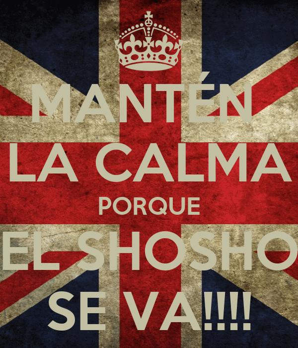 MANTÉN  LA CALMA PORQUE EL SHOSHO SE VA!!!!