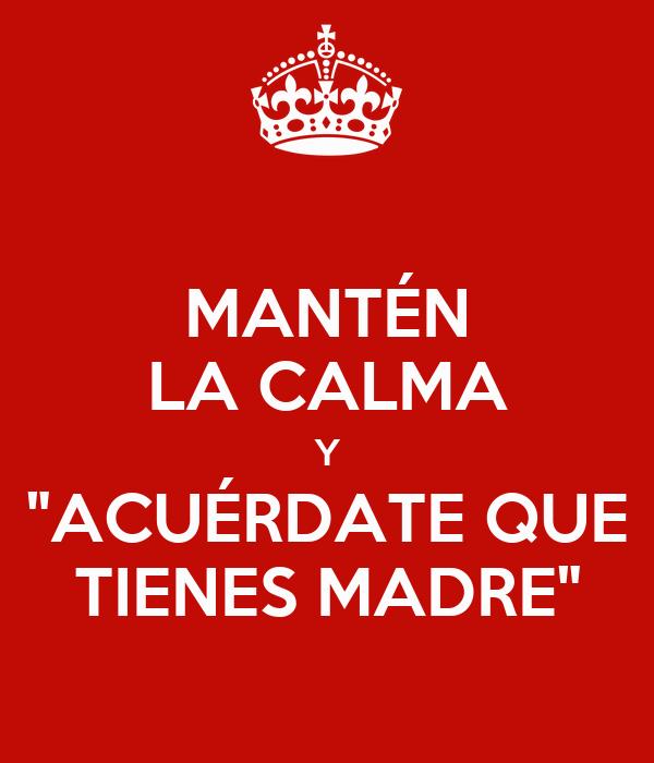 """MANTÉN LA CALMA Y """"ACUÉRDATE QUE TIENES MADRE"""""""