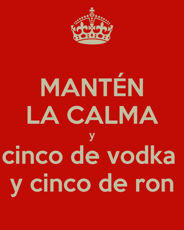 MANTÉN LA CALMA y cinco de vodka  y cinco de ron