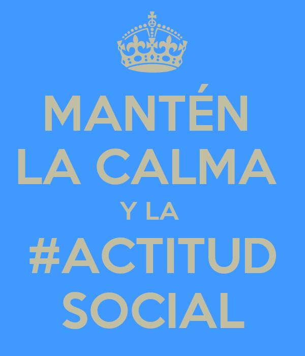 MANTÉN  LA CALMA  Y LA  #ACTITUD SOCIAL