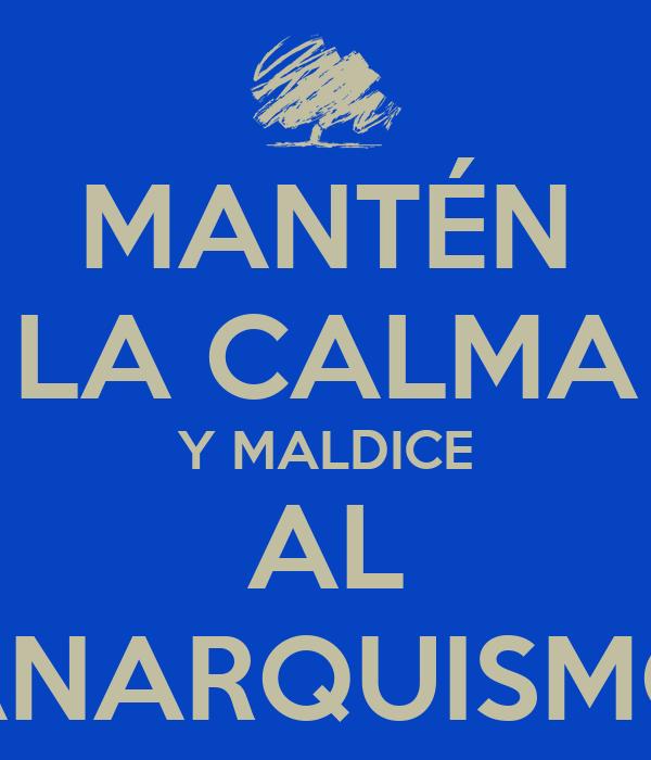 MANTÉN LA CALMA Y MALDICE AL ANARQUISMO