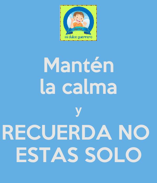 Mantén la calma y RECUERDA NO  ESTAS SOLO