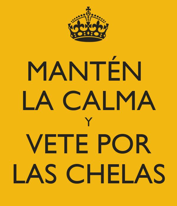 MANTÉN  LA CALMA Y VETE POR LAS CHELAS