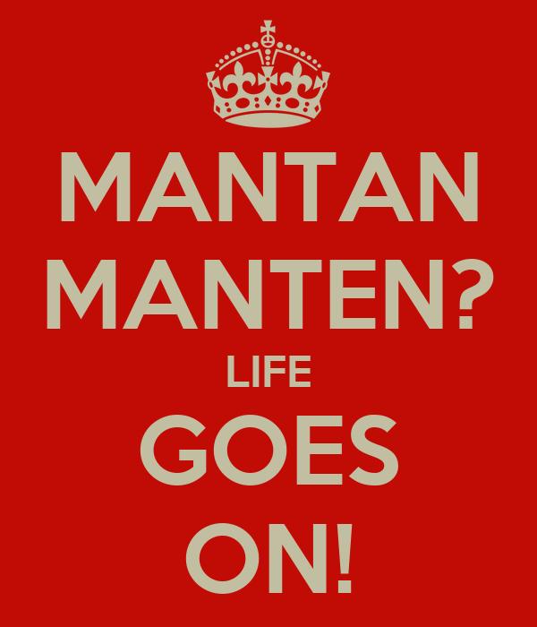 MANTAN MANTEN? LIFE GOES ON!