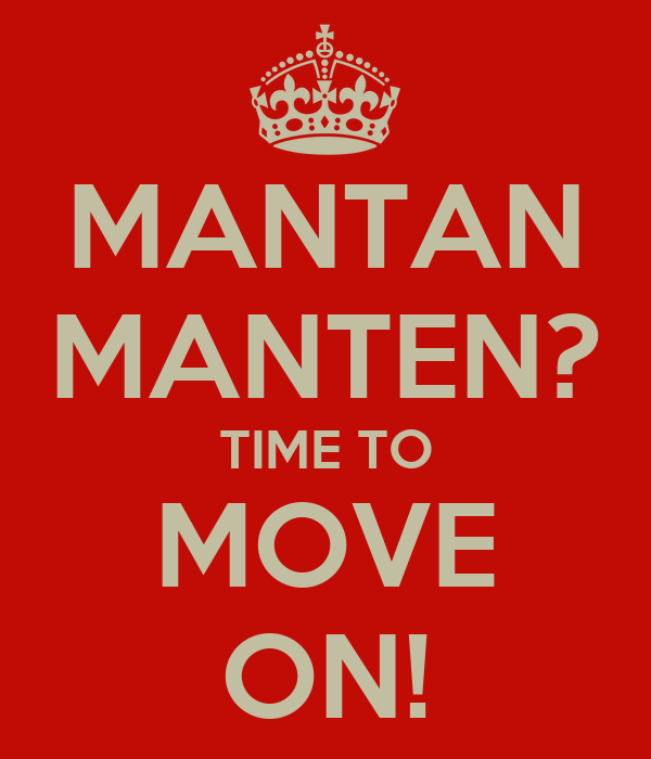 MANTAN MANTEN? TIME TO MOVE ON!