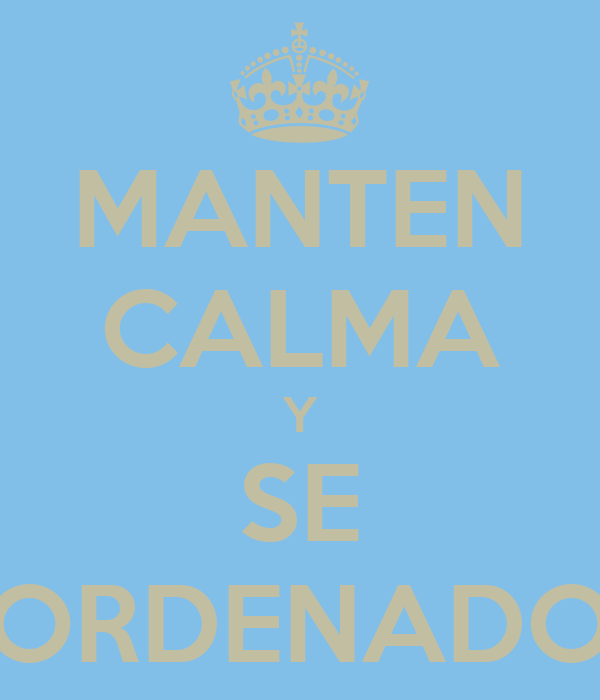 MANTEN CALMA Y SE ORDENADO