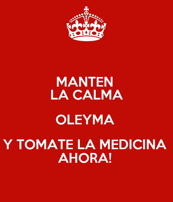 MANTEN  LA CALMA OLEYMA  Y TOMATE LA MEDICINA  AHORA!