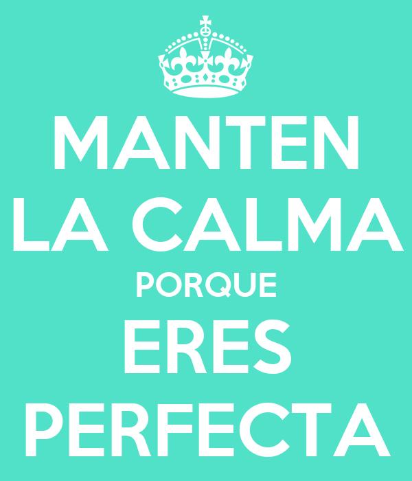 MANTEN LA CALMA PORQUE ERES PERFECTA