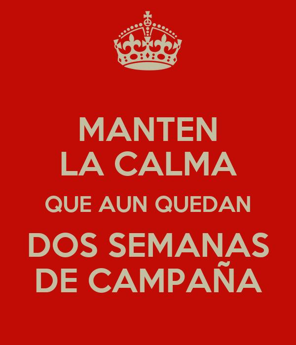 MANTEN LA CALMA QUE AUN QUEDAN DOS SEMANAS DE CAMPAÑA