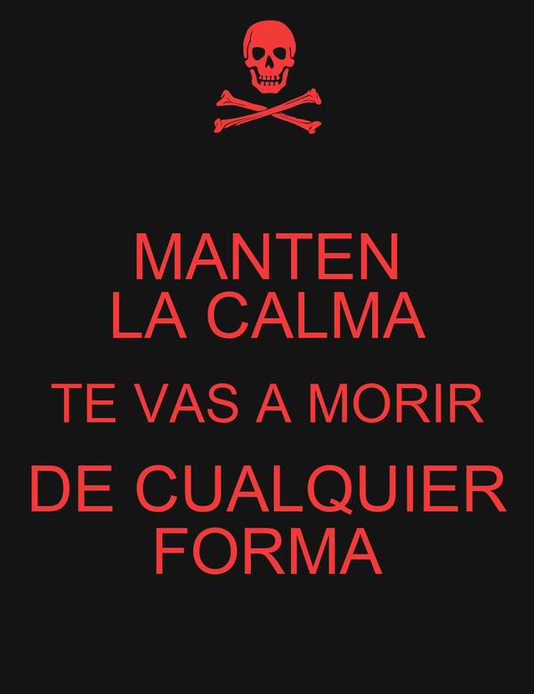 MANTEN LA CALMA TE VAS A MORIR DE CUALQUIER FORMA