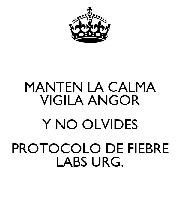 MANTEN LA CALMA VIGILA ANGOR Y NO OLVIDES PROTOCOLO DE FIEBRE LABS URG.