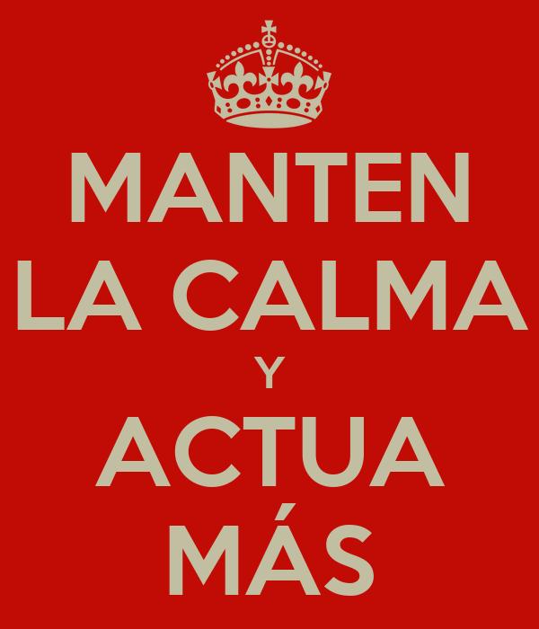 MANTEN LA CALMA Y ACTUA MÁS