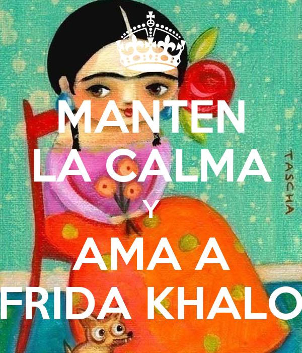 MANTEN LA CALMA Y AMA A FRIDA KHALO