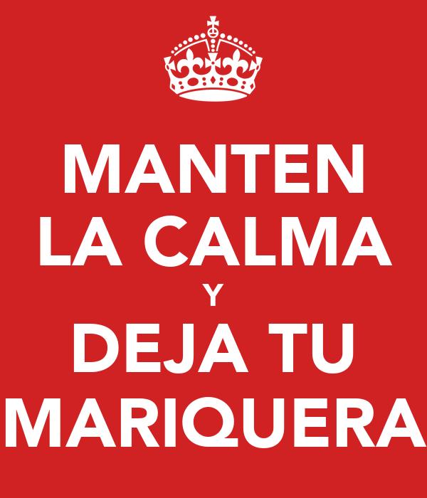 MANTEN LA CALMA Y DEJA TU MARIQUERA