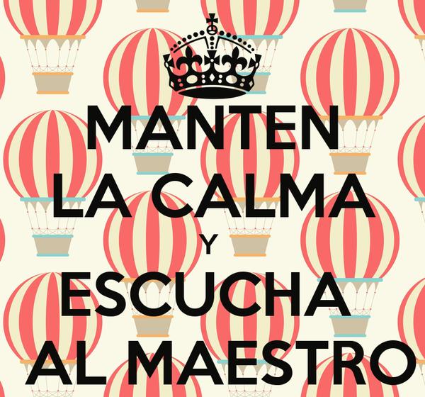MANTEN LA CALMA Y  ESCUCHA   AL MAESTRO