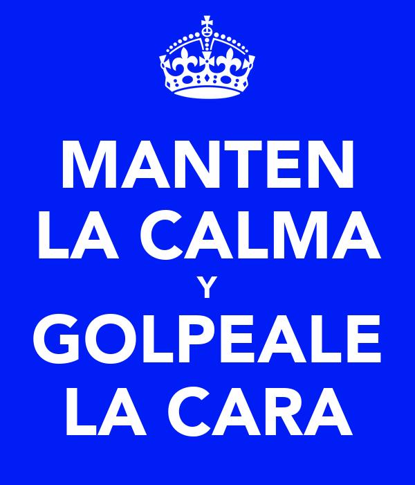 MANTEN LA CALMA Y GOLPEALE LA CARA