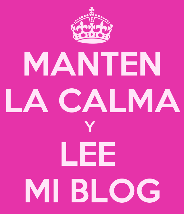 MANTEN LA CALMA Y  LEE  MI BLOG