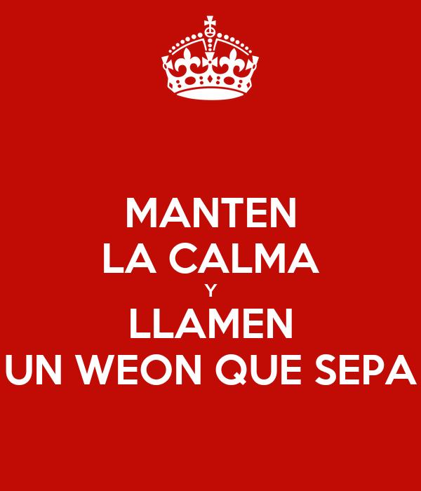 MANTEN LA CALMA Y LLAMEN UN WEON QUE SEPA