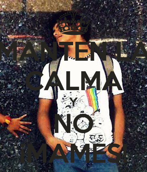 MANTEN LA CALMA Y NO ¡MAMES!