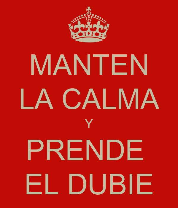 MANTEN LA CALMA Y PRENDE  EL DUBIE
