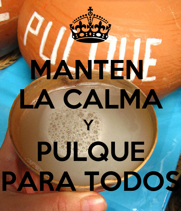 MANTEN  LA CALMA Y  PULQUE PARA TODOS
