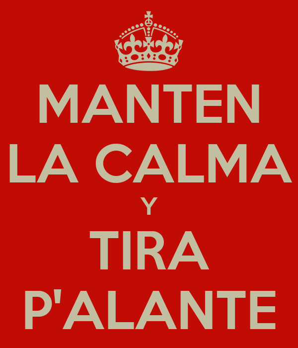 MANTEN LA CALMA Y TIRA P'ALANTE