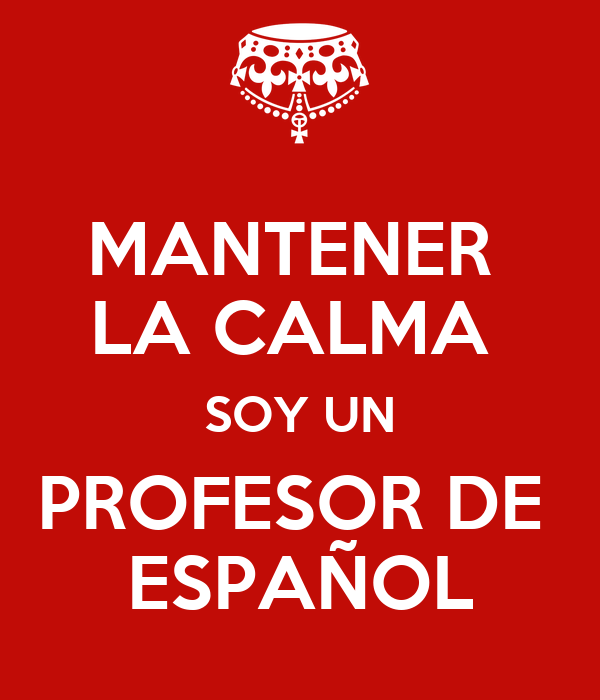 MANTENER  LA CALMA  SOY UN PROFESOR DE  ESPAÑOL