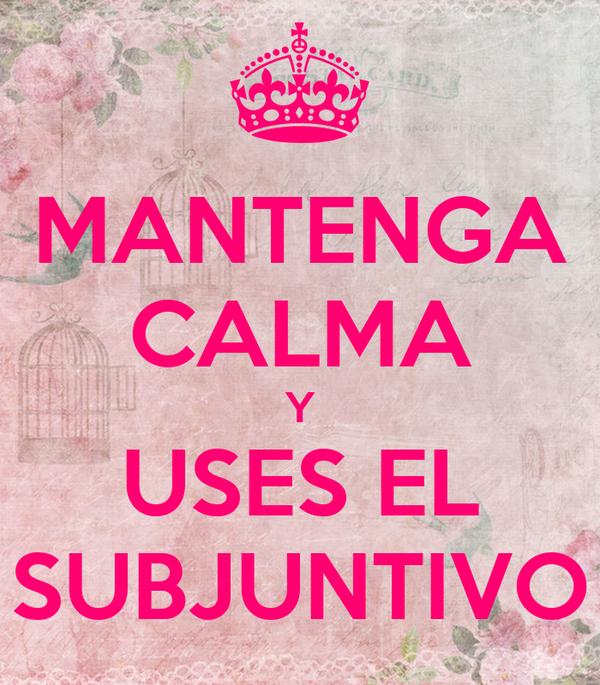 MANTENGA CALMA Y USES EL SUBJUNTIVO