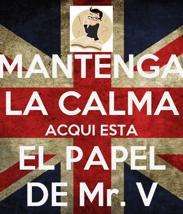 MANTENGA LA CALMA ACQUI ESTA EL PAPEL DE Mr. V