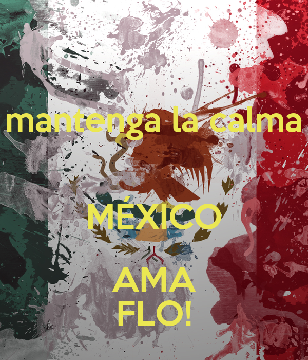 mantenga la calma  MÉXICO AMA FLO!
