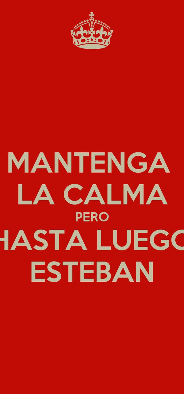 MANTENGA  LA CALMA PERO HASTA LUEGO ESTEBAN
