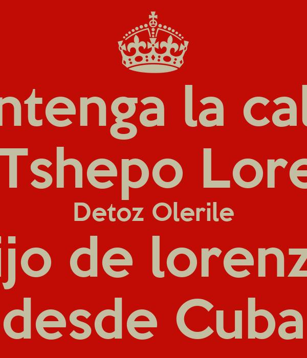 mantenga la calma soy Tshepo Lorenzo Detoz Olerile hijo de lorenzo desde Cuba