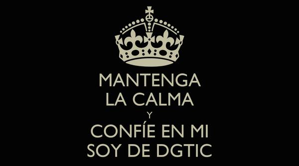 MANTENGA LA CALMA Y CONFÍE EN MI SOY DE DGTIC