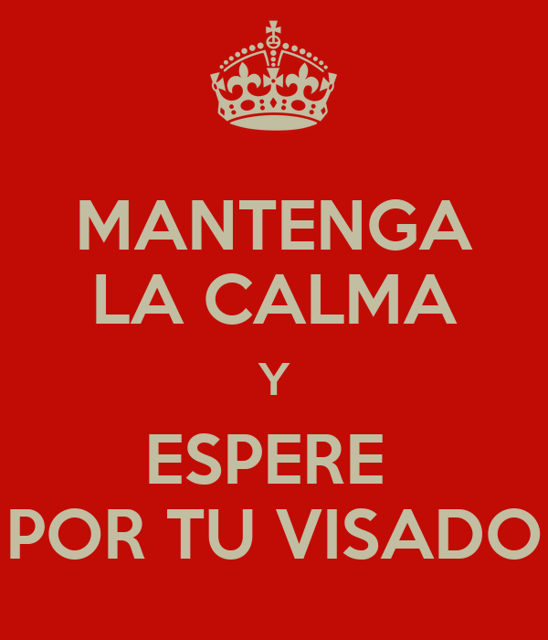 MANTENGA LA CALMA Y ESPERE  POR TU VISADO