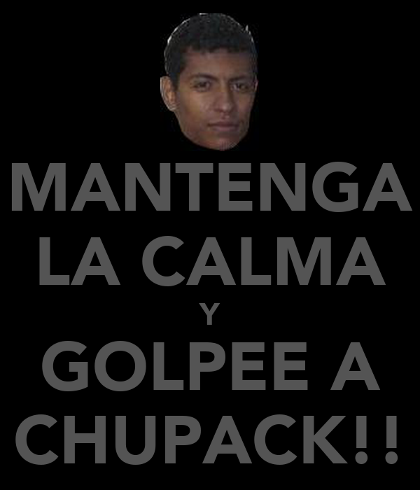 MANTENGA LA CALMA Y GOLPEE A CHUPACK!!