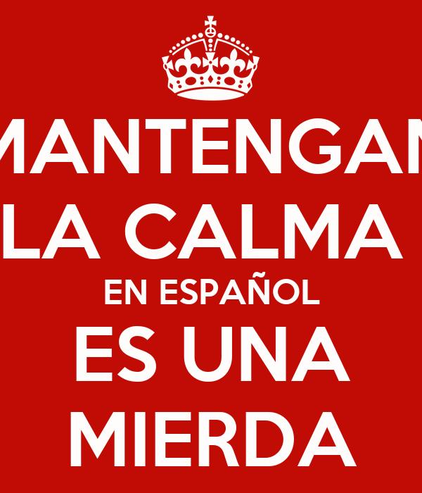 MANTENGAN LA CALMA  EN ESPAÑOL ES UNA MIERDA