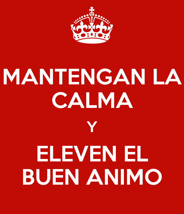 MANTENGAN LA CALMA Y ELEVEN EL BUEN ANIMO