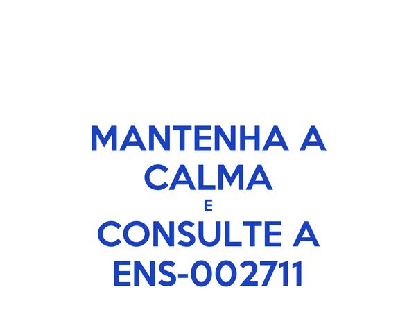 MANTENHA A CALMA E CONSULTE A ENS-002711