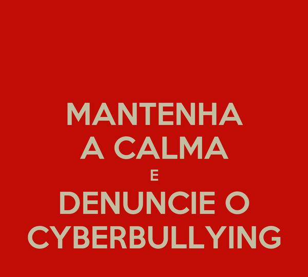 MANTENHA A CALMA E DENUNCIE O CYBERBULLYING