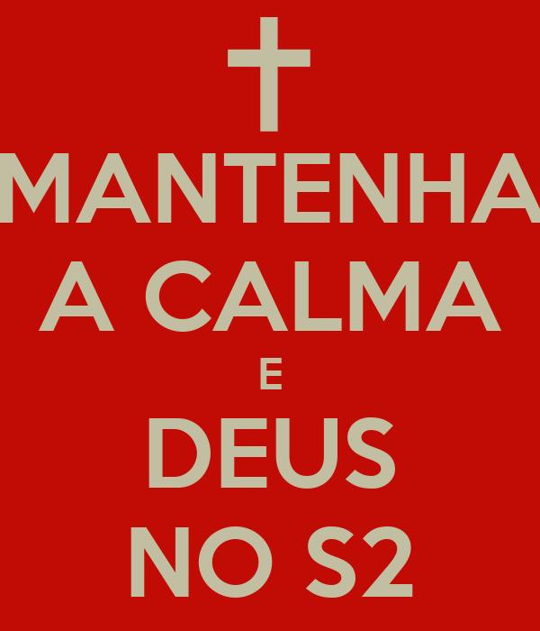 MANTENHA A CALMA E DEUS NO S2
