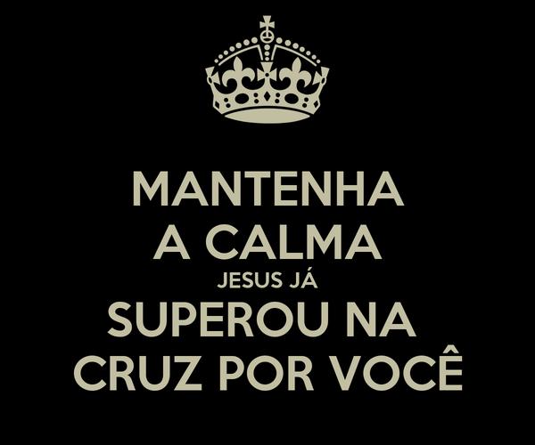 MANTENHA A CALMA JESUS JÁ SUPEROU NA  CRUZ POR VOCÊ