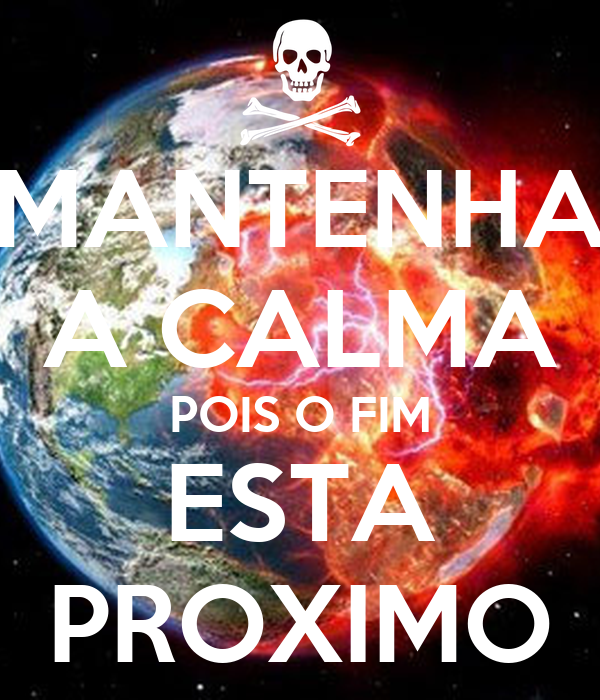MANTENHA A CALMA POIS O FIM ESTA PROXIMO