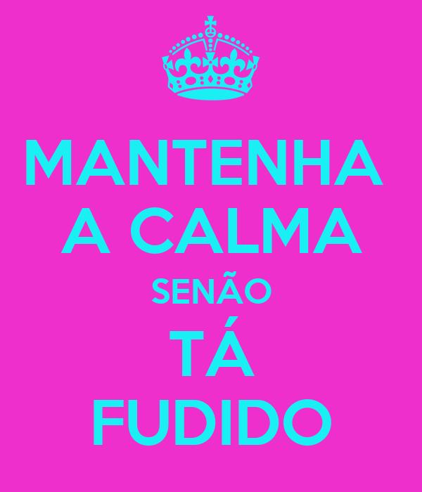 MANTENHA  A CALMA SENÃO TÁ FUDIDO